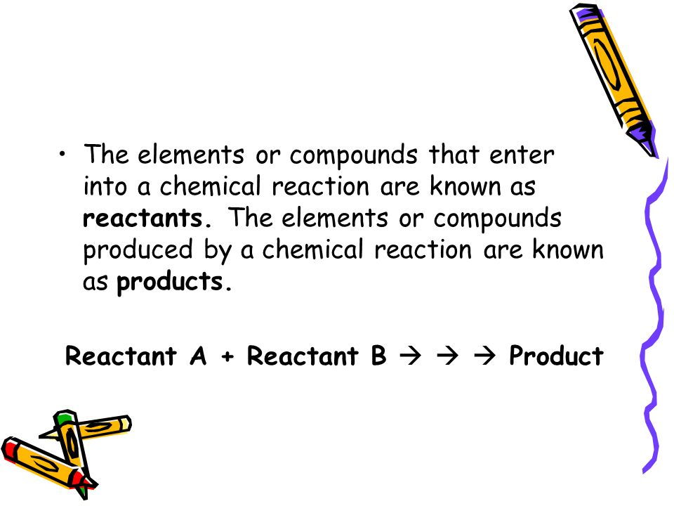 The elements or compounds that enter into a chemical reaction are known as reactants.