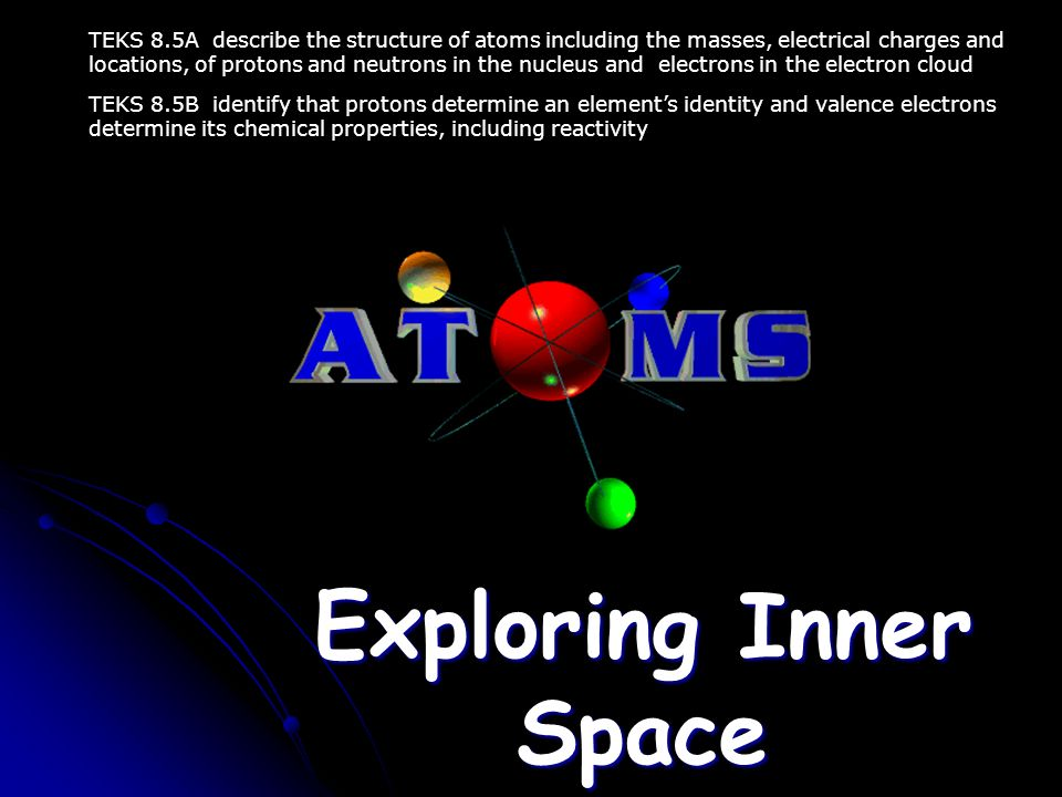 Exploring Inner Space TEKS 8.5A describe the structure of atoms including the masses, electrical charges and locations, of protons and neutrons in the nucleus and electrons in the electron cloud TEKS 8.5B identify that protons determine an element's identity and valence electrons determine its chemical properties, including reactivity