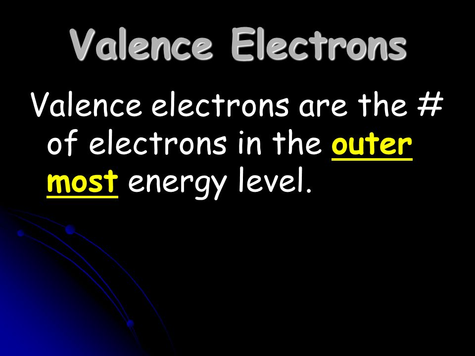 Valence Electrons Valence electrons are the # of electrons in the outer most energy level.
