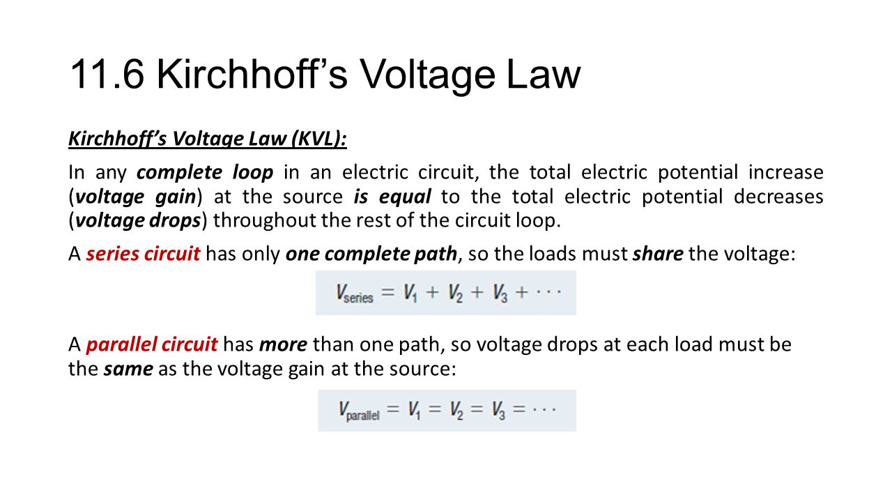 11.6 Kirchhoff's Voltage Law Kirchhoff's Voltage Law (KVL): In any complete loop in an electric circuit, the total electric potential increase (voltage gain) at the source is equal to the total electric potential decreases (voltage drops) throughout the rest of the circuit loop.