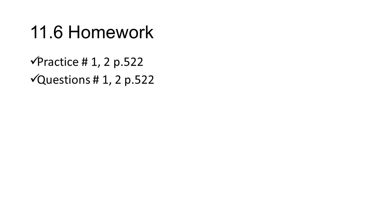 11.6 Homework Practice # 1, 2 p.522 Questions # 1, 2 p.522