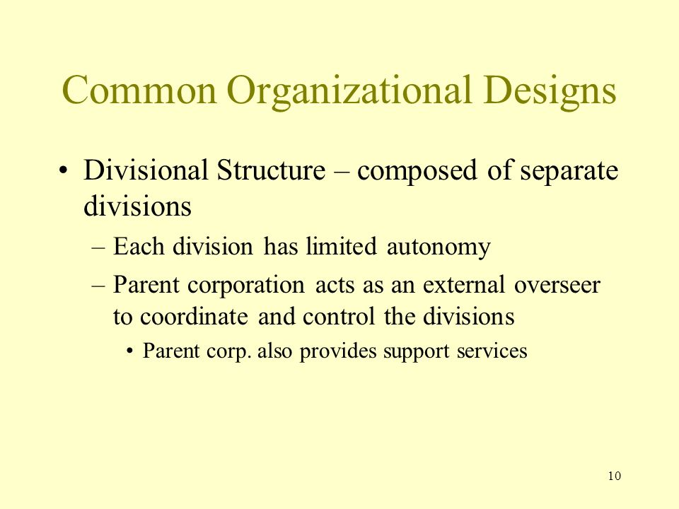 10 Common Organizational Designs Divisional Structure – composed of separate divisions –Each division has limited autonomy –Parent corporation acts as