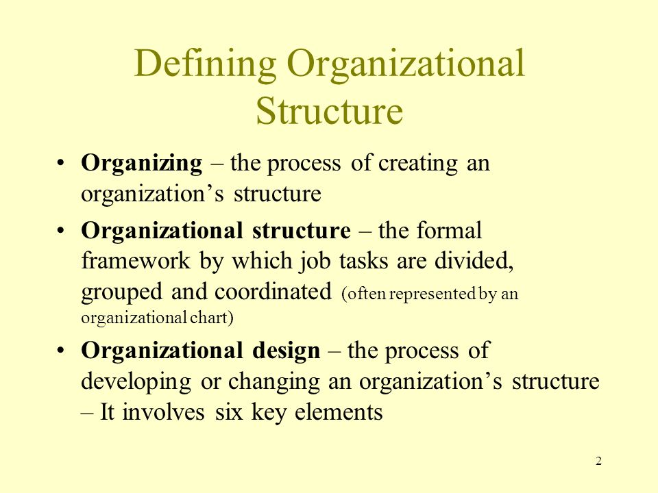 2 Defining Organizational Structure Organizing – the process of creating an organization's structure Organizational structure – the formal framework b