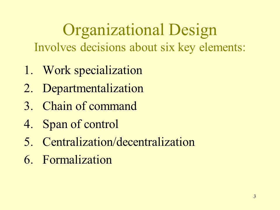 3 Organizational Design Involves decisions about six key elements: 1.Work specialization 2.Departmentalization 3.Chain of command 4.Span of control 5.