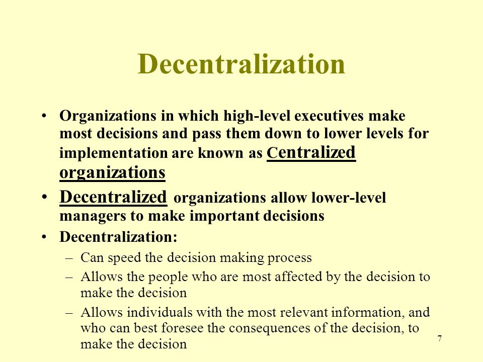 7 Decentralization Organizations in which high-level executives make most decisions and pass them down to lower levels for implementation are known as