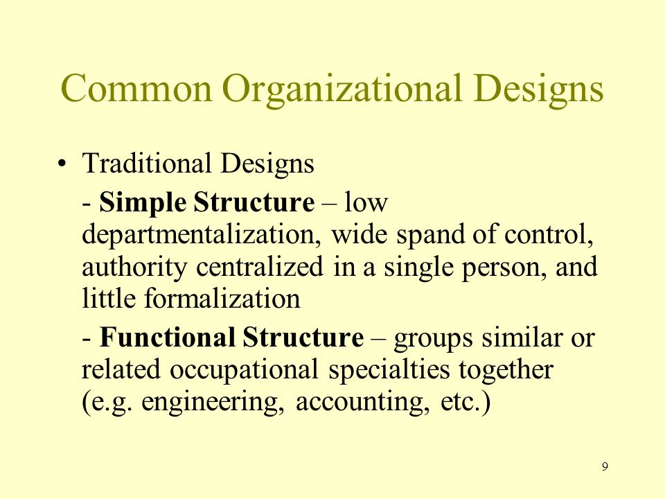 9 Common Organizational Designs Traditional Designs - Simple Structure – low departmentalization, wide spand of control, authority centralized in a si