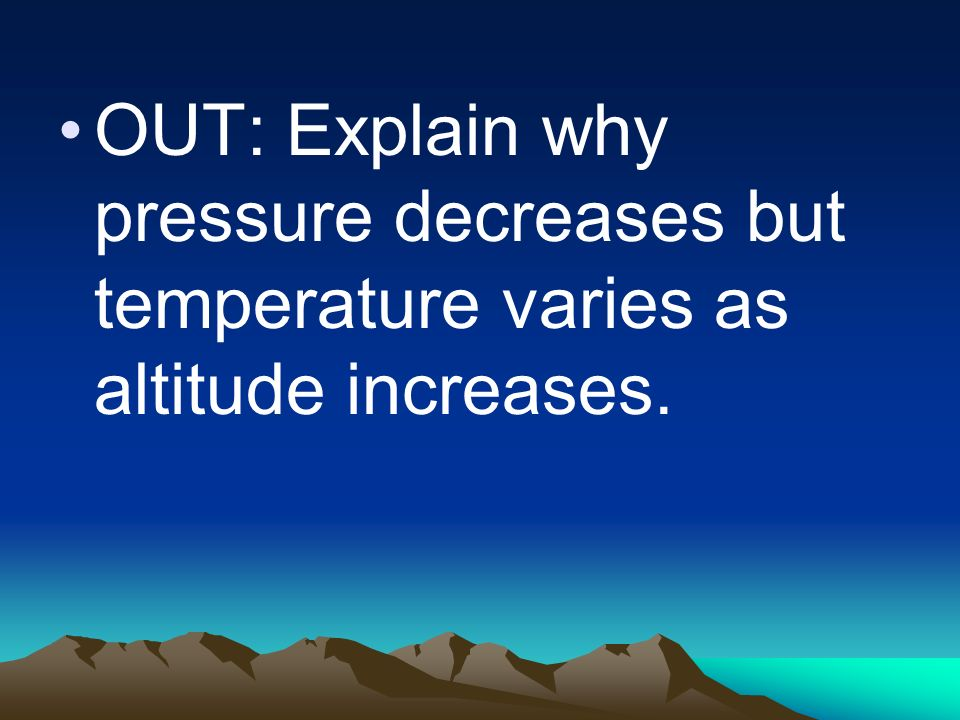 OUT: Explain why pressure decreases but temperature varies as altitude increases.
