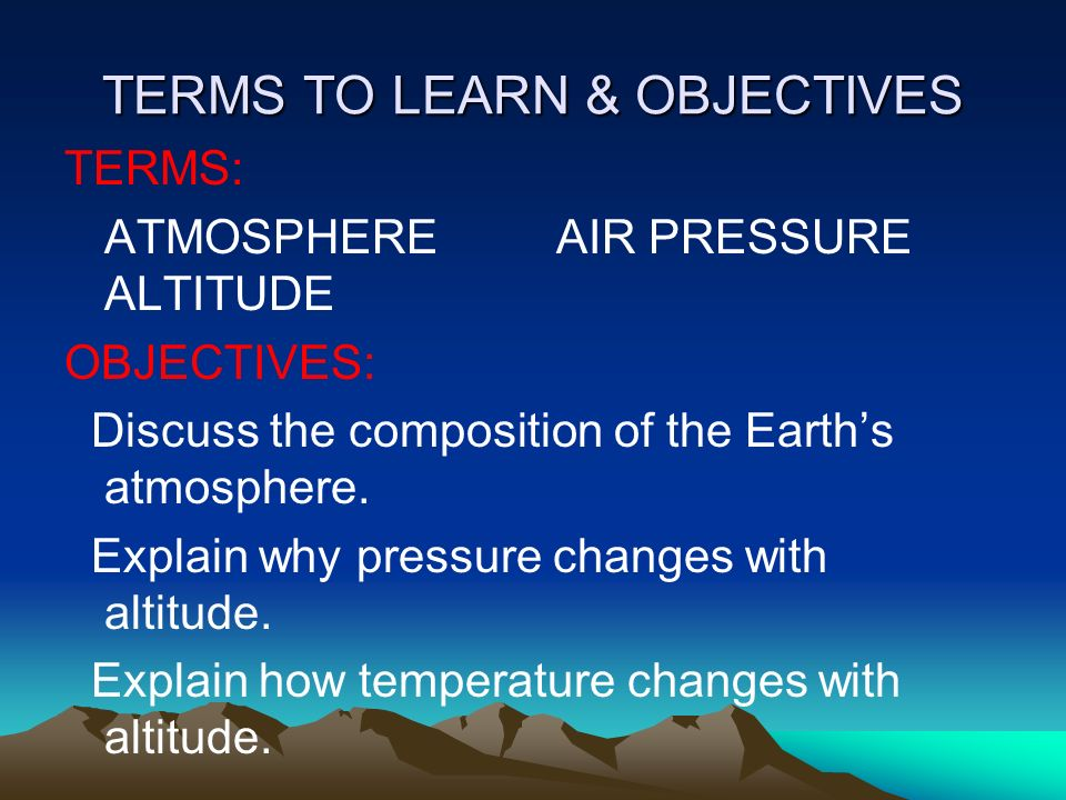 TERMS TO LEARN & OBJECTIVES TERMS: ATMOSPHERE AIR PRESSURE ALTITUDE OBJECTIVES: Discuss the composition of the Earth's atmosphere.