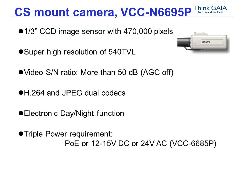 CS mount camera, VCC-N6695P 1/3 CCD image sensor with 470,000 pixels Super high resolution of 540TVL H.264 and JPEG dual codecs Electronic Day/Night function Triple Power requirement: PoE or 12-15V DC or 24V AC (VCC-6685P) Video S/N ratio: More than 50 dB (AGC off)