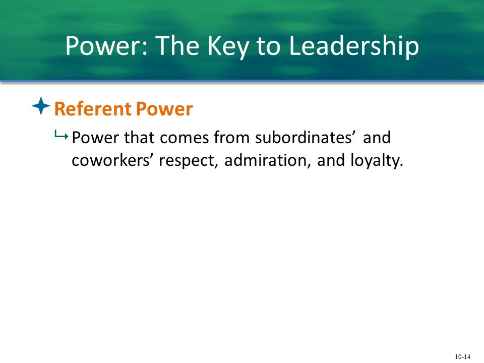 10-14 Power: The Key to Leadership  Referent Power  Power that comes from subordinates' and coworkers' respect, admiration, and loyalty.