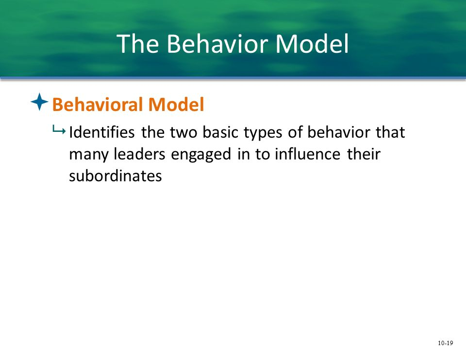 10-19 The Behavior Model  Behavioral Model  Identifies the two basic types of behavior that many leaders engaged in to influence their subordinates