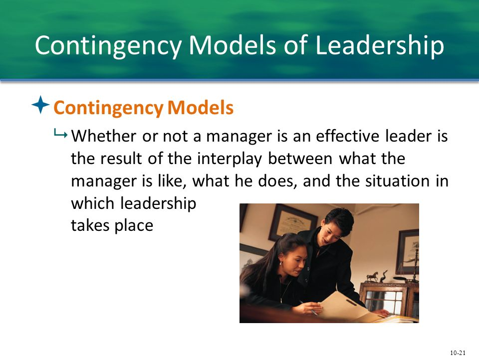 10-21 Contingency Models of Leadership  Contingency Models  Whether or not a manager is an effective leader is the result of the interplay between what the manager is like, what he does, and the situation in which leadership takes place