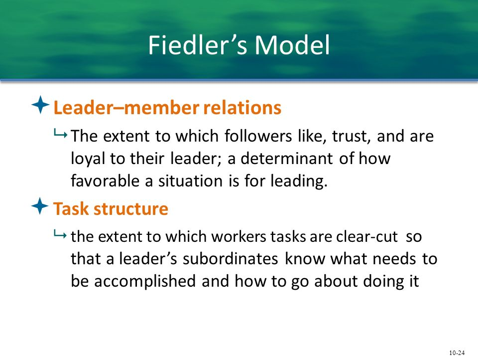 10-24 Fiedler's Model  Leader–member relations  The extent to which followers like, trust, and are loyal to their leader; a determinant of how favorable a situation is for leading.