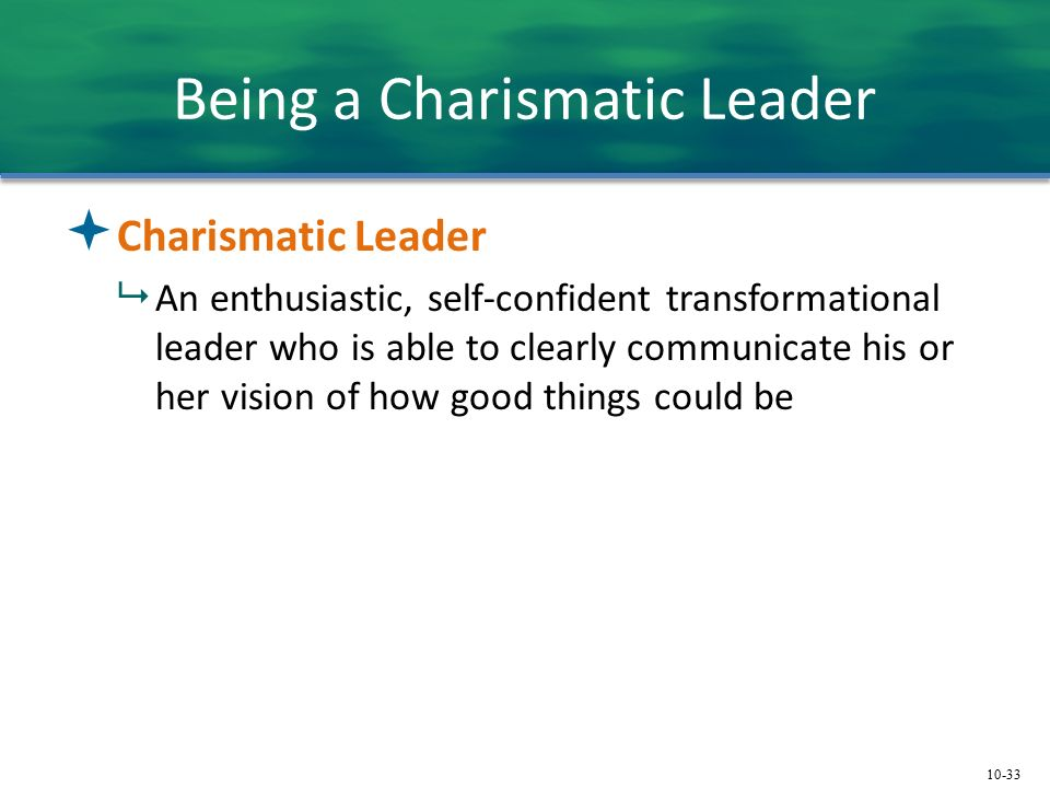 10-33 Being a Charismatic Leader  Charismatic Leader  An enthusiastic, self-confident transformational leader who is able to clearly communicate his or her vision of how good things could be
