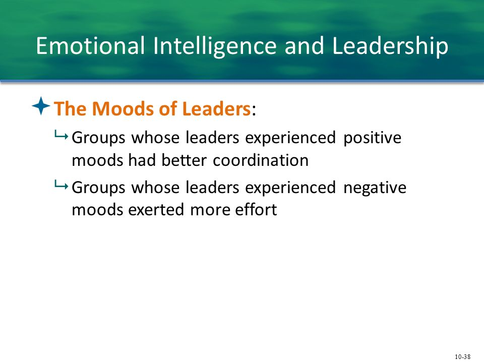 10-38 Emotional Intelligence and Leadership  The Moods of Leaders:  Groups whose leaders experienced positive moods had better coordination  Groups whose leaders experienced negative moods exerted more effort