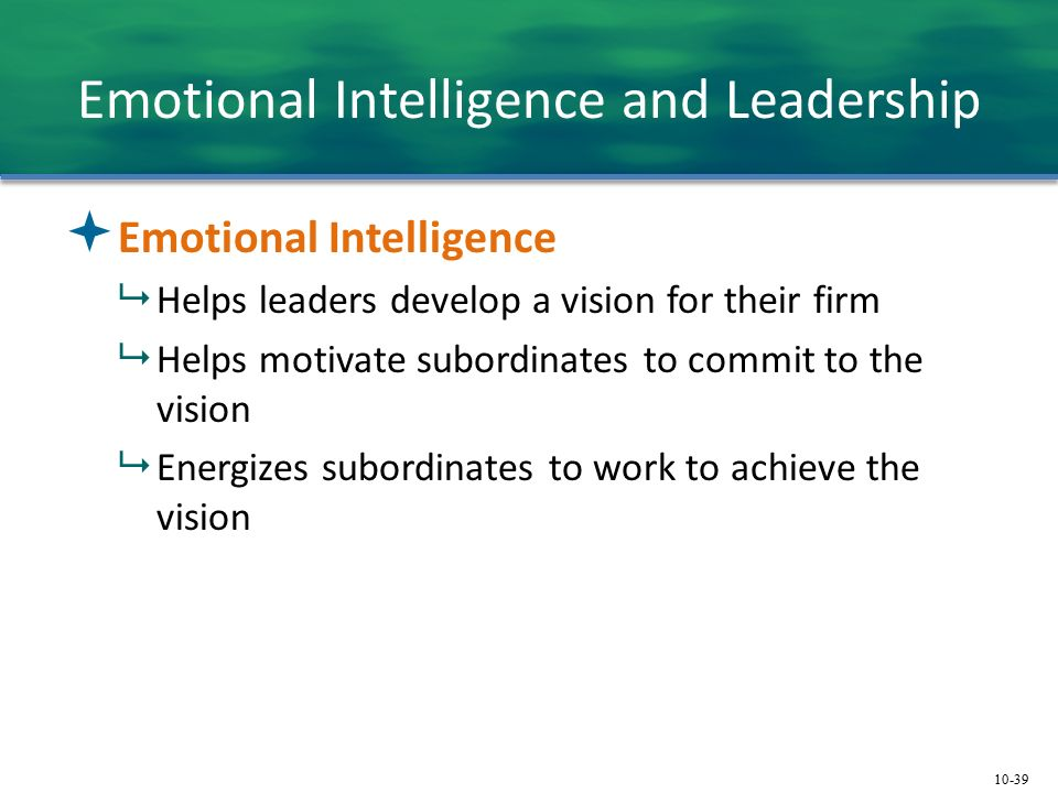 10-39 Emotional Intelligence and Leadership  Emotional Intelligence  Helps leaders develop a vision for their firm  Helps motivate subordinates to commit to the vision  Energizes subordinates to work to achieve the vision