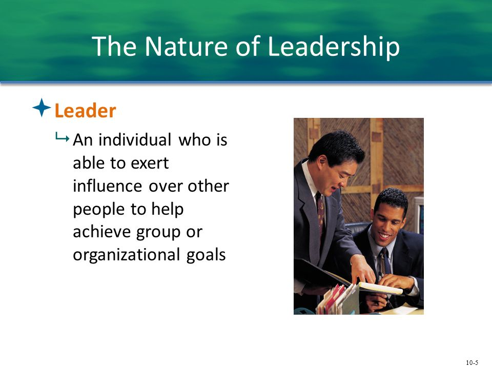 10-5 The Nature of Leadership  Leader  An individual who is able to exert influence over other people to help achieve group or organizational goals