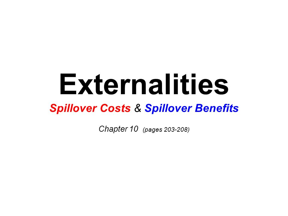 Externalities Spillover Costs & Spillover Benefits Chapter 10 (pages 203-208)