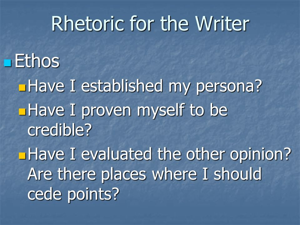 Rhetoric for the Writer Ethos Ethos Have I established my persona.