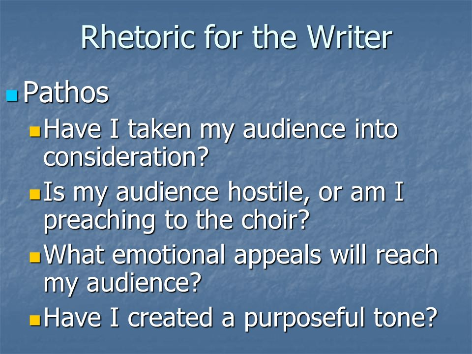 Rhetoric for the Writer Pathos Pathos Have I taken my audience into consideration.