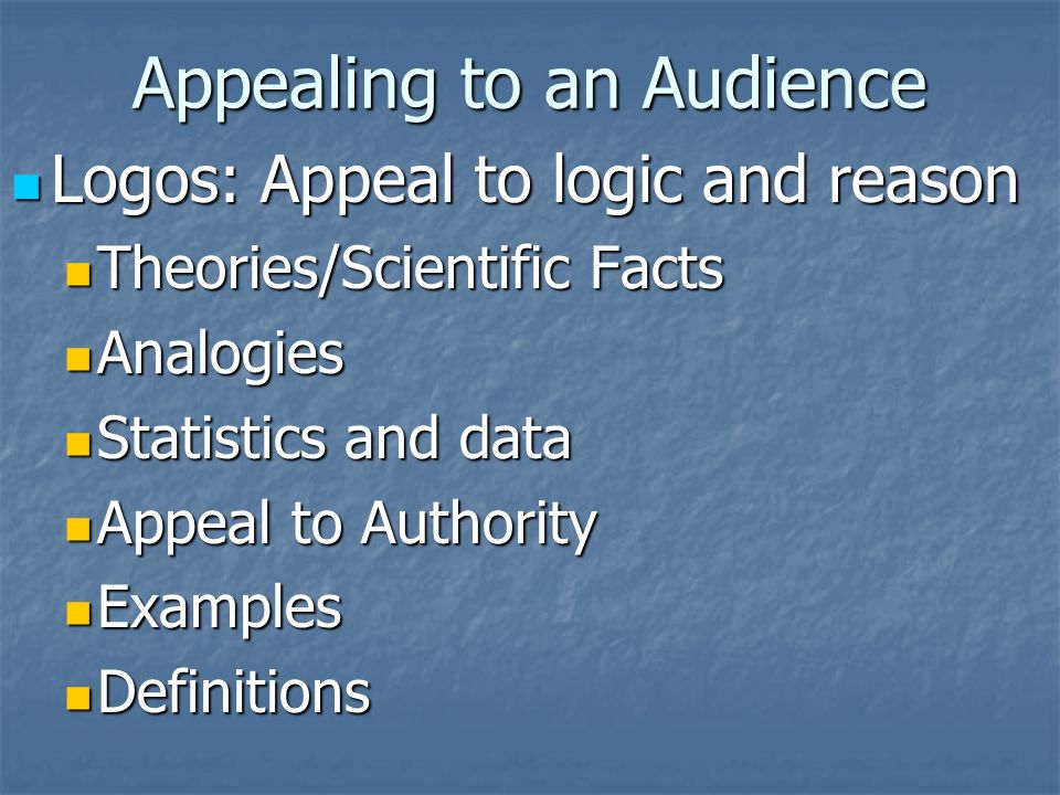 Appealing to an Audience Logos: Appeal to logic and reason Logos: Appeal to logic and reason Theories/Scientific Facts Theories/Scientific Facts Analogies Analogies Statistics and data Statistics and data Appeal to Authority Appeal to Authority Examples Examples Definitions Definitions