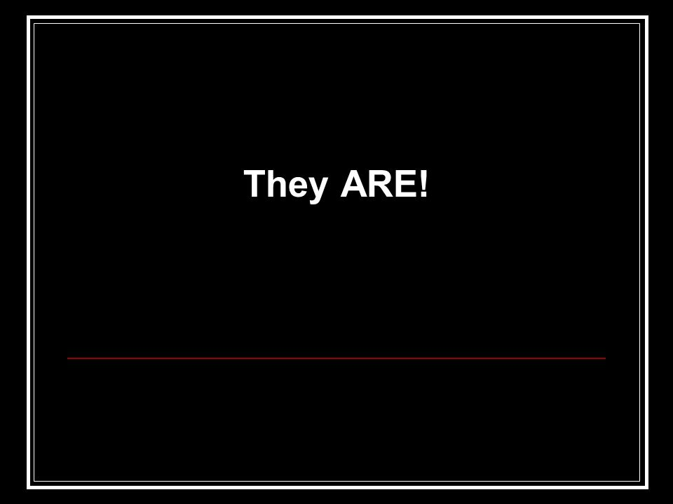 They ARE!