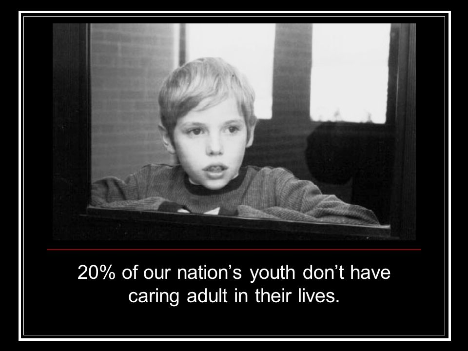 20% of our nation's youth don't have caring adult in their lives.