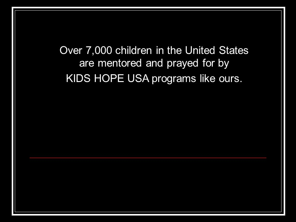 Over 7,000 children in the United States are mentored and prayed for by KIDS HOPE USA programs like ours.