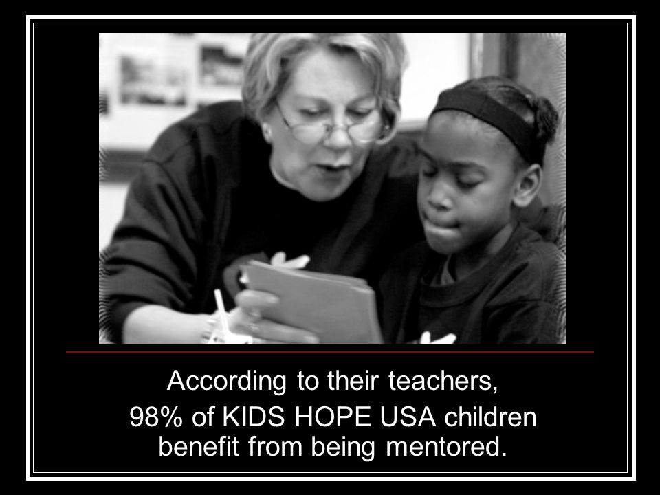 According to their teachers, 98% of KIDS HOPE USA children benefit from being mentored.
