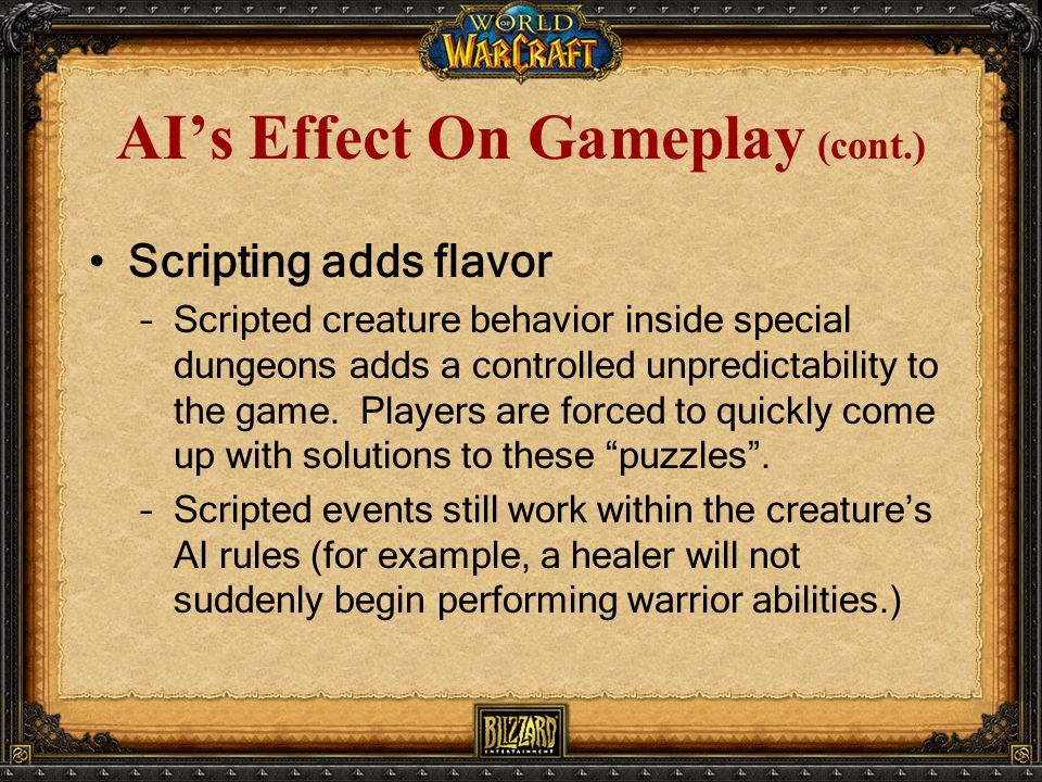 AI's Effect On Gameplay (cont.) Scripting adds flavor –Scripted creature behavior inside special dungeons adds a controlled unpredictability to the game.
