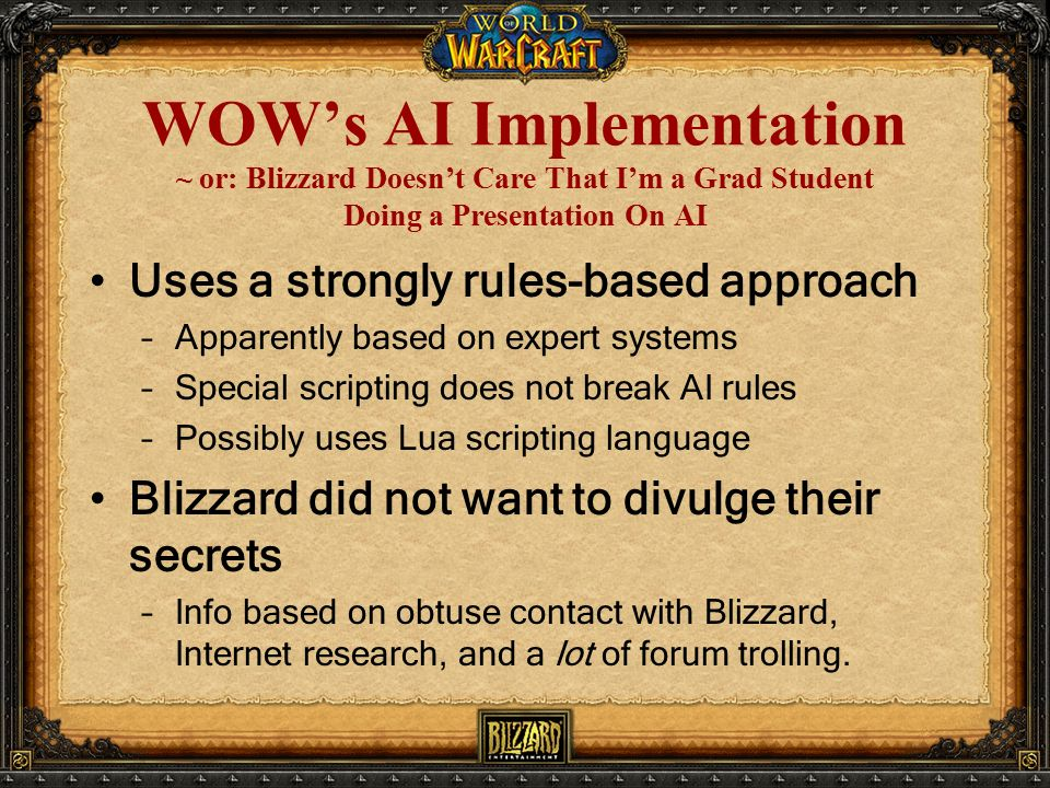 WOW's AI Implementation ~ or: Blizzard Doesn't Care That I'm a Grad Student Doing a Presentation On AI Uses a strongly rules-based approach –Apparently based on expert systems –Special scripting does not break AI rules –Possibly uses Lua scripting language Blizzard did not want to divulge their secrets –Info based on obtuse contact with Blizzard, Internet research, and a lot of forum trolling.