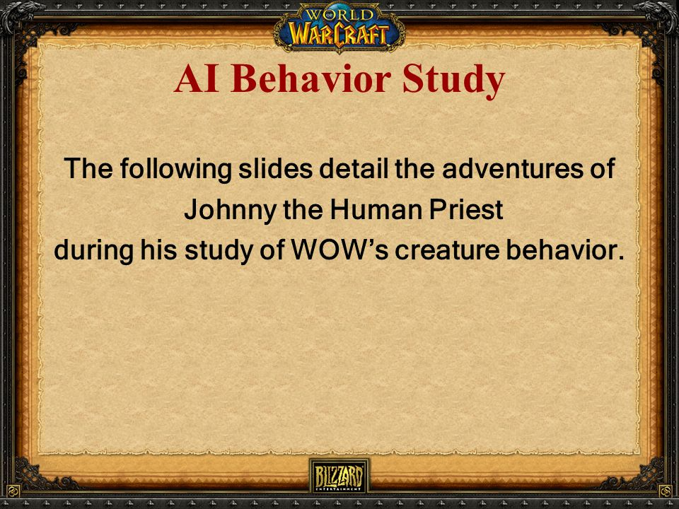 AI Behavior Study The following slides detail the adventures of Johnny the Human Priest during his study of WOW's creature behavior.
