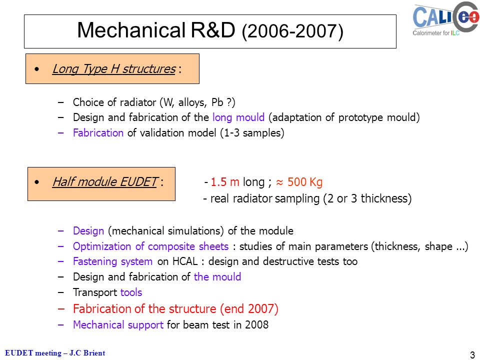 EUDET meeting – J.C Brient 3 Mechanical R&D ( ) Long Type H structures : –Choice of radiator (W, alloys, Pb ) –Design and fabrication of the long mould (adaptation of prototype mould) –Fabrication of validation model (1-3 samples) Half module EUDET : m long ; ≈ 500 Kg - real radiator sampling (2 or 3 thickness) –Design (mechanical simulations) of the module –Optimization of composite sheets : studies of main parameters (thickness, shape...) –Fastening system on HCAL : design and destructive tests too –Design and fabrication of the mould –Transport tools –Fabrication of the structure (end 2007) –Mechanical support for beam test in 2008