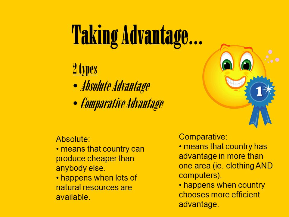 Taking Advantage… 2 types Absolute Advantage Comparative Advantage Absolute: means that country can produce cheaper than anybody else.