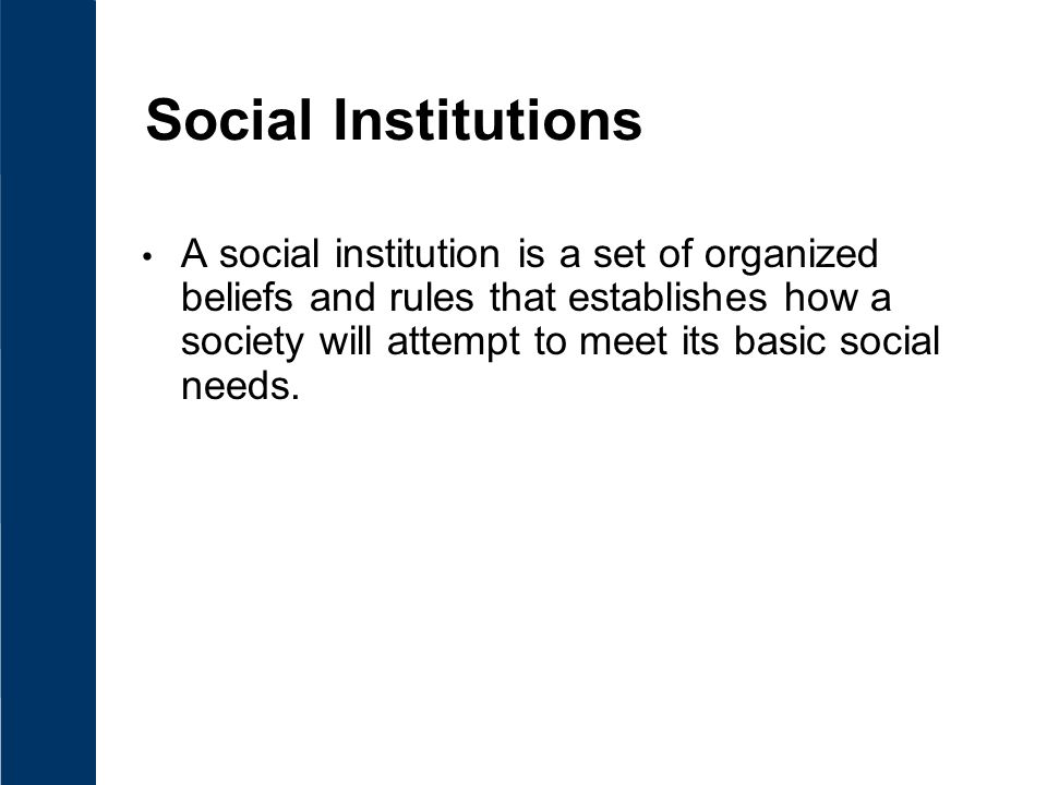 Social Institutions A social institution is a set of organized beliefs and rules that establishes how a society will attempt to meet its basic social needs.