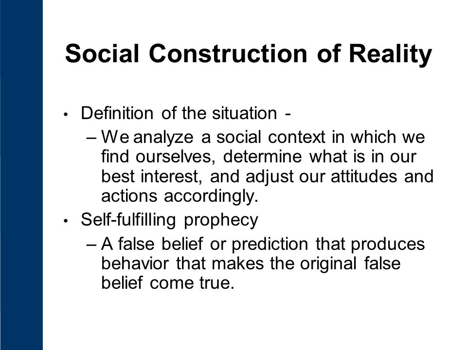 Social Construction of Reality Definition of the situation - –We analyze a social context in which we find ourselves, determine what is in our best interest, and adjust our attitudes and actions accordingly.