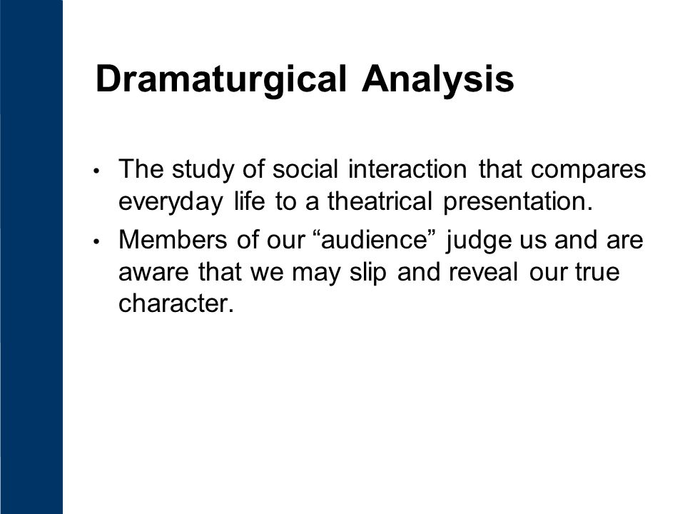 Dramaturgical Analysis The study of social interaction that compares everyday life to a theatrical presentation.