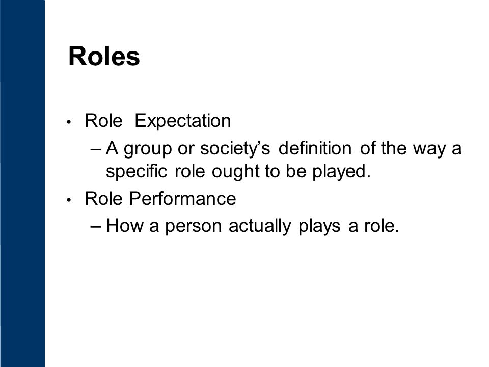 Roles Role Expectation –A group or society's definition of the way a specific role ought to be played.