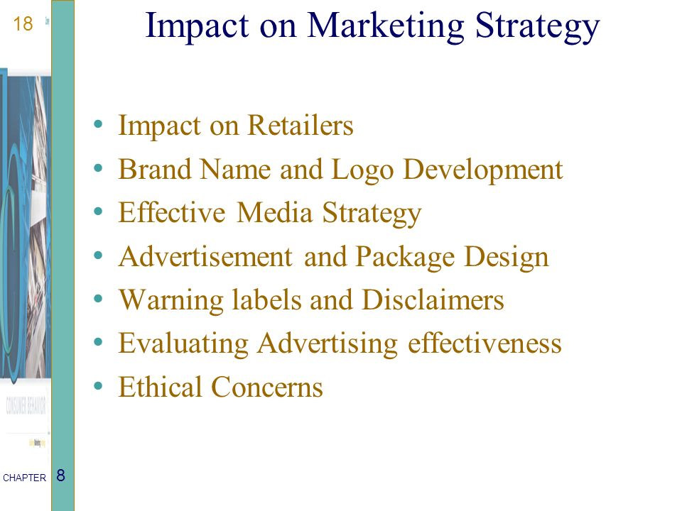 18 CHAPTER 8 Impact on Marketing Strategy Impact on Retailers Brand Name and Logo Development Effective Media Strategy Advertisement and Package Design Warning labels and Disclaimers Evaluating Advertising effectiveness Ethical Concerns