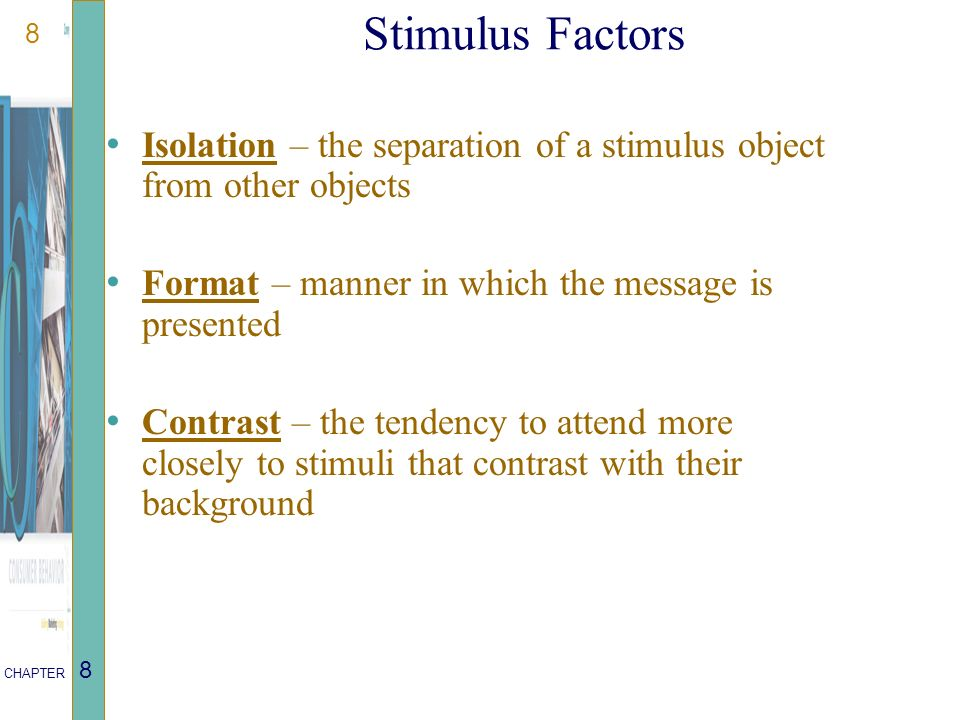 8 CHAPTER 8 Stimulus Factors Isolation – the separation of a stimulus object from other objects Format – manner in which the message is presented Contrast – the tendency to attend more closely to stimuli that contrast with their background