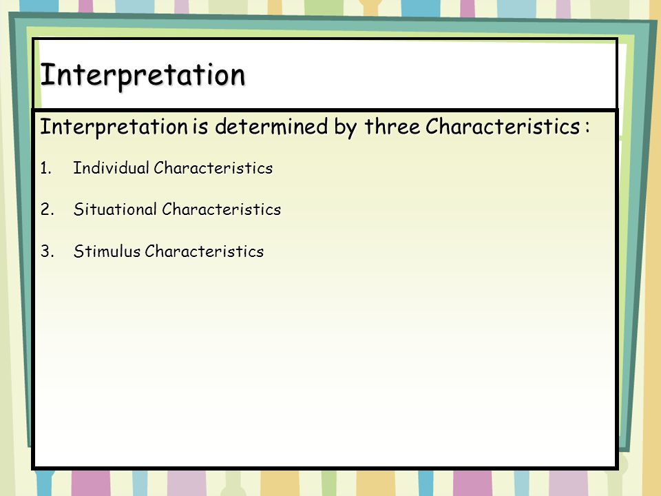 8-20 Interpretation Interpretation is determined by three Characteristics Interpretation is determined by three Characteristics : 1.Individual Characteristics 2.Situational Characteristics 3.Stimulus Characteristics