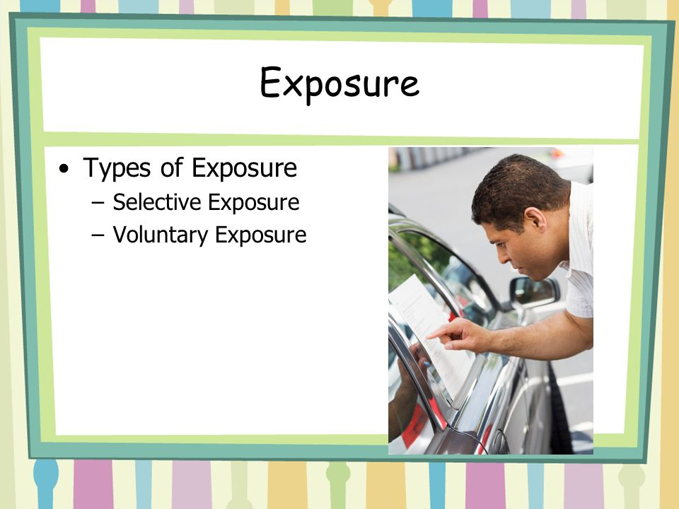 Exposure Types of Exposure –Selective Exposure –Voluntary Exposure