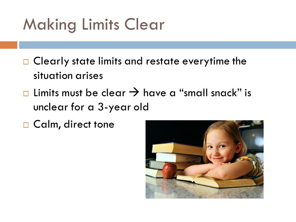 "Making Limits Clear  Clearly state limits and restate everytime the situation arises  Limits must be clear  have a ""small snack"" is unclear for a 3"