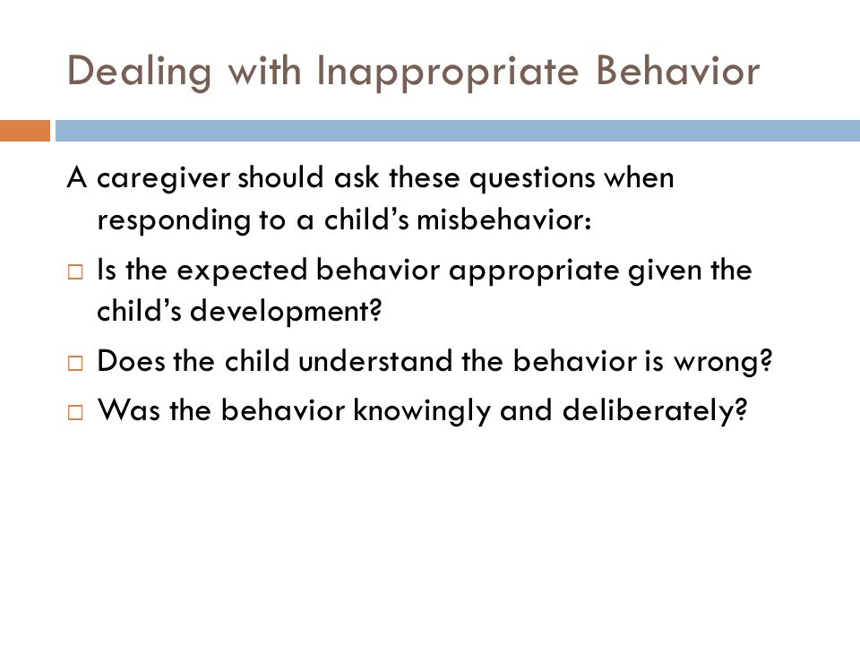 Dealing with Inappropriate Behavior A caregiver should ask these questions when responding to a child's misbehavior:  Is the expected behavior approp