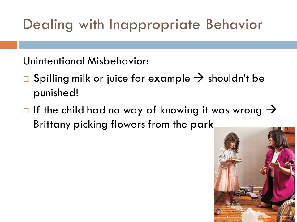 Dealing with Inappropriate Behavior Unintentional Misbehavior:  Spilling milk or juice for example  shouldn't be punished!  If the child had no way