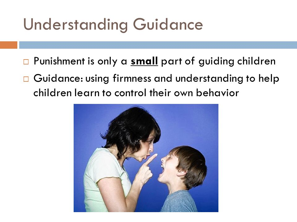 Understanding Guidance  Punishment is only a small part of guiding children  Guidance: using firmness and understanding to help children learn to co