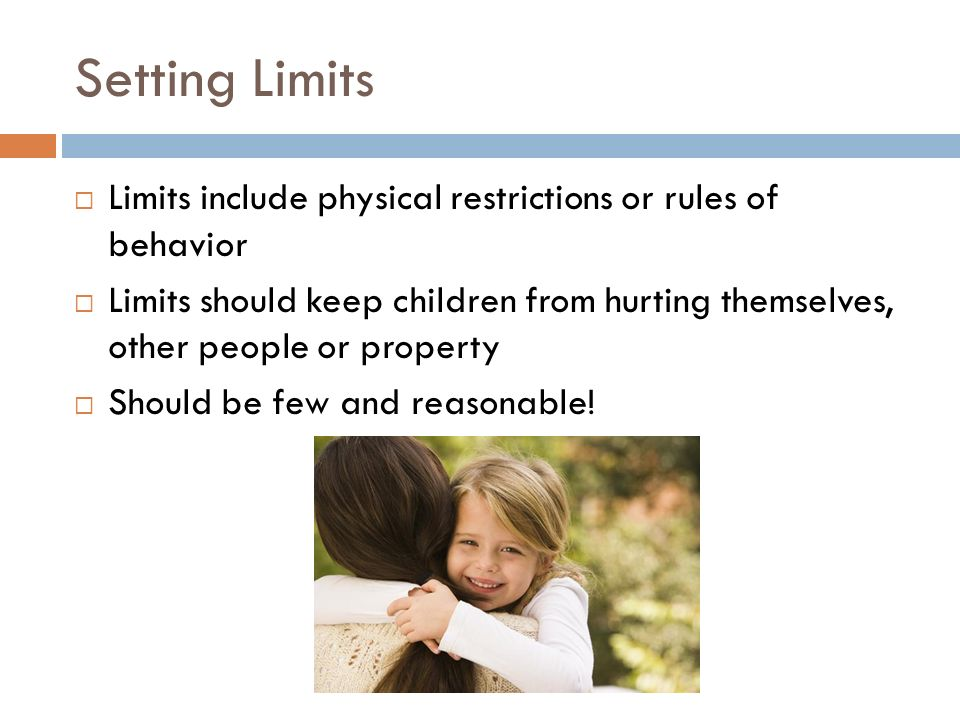 Setting Limits  Limits include physical restrictions or rules of behavior  Limits should keep children from hurting themselves, other people or prop