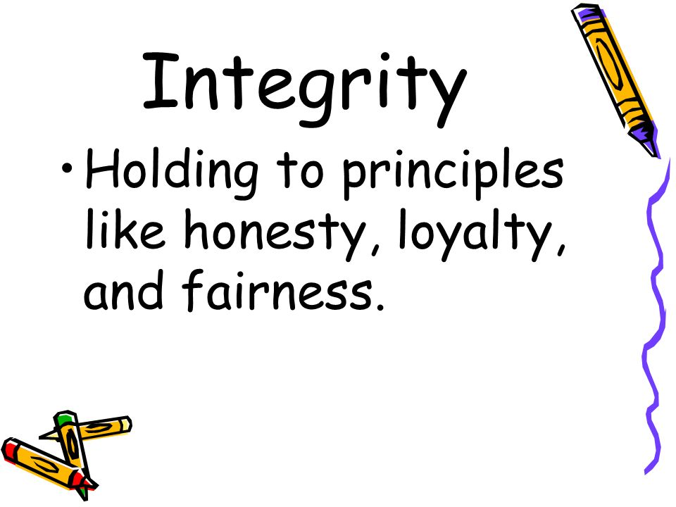 Integrity Holding to principles like honesty, loyalty, and fairness.