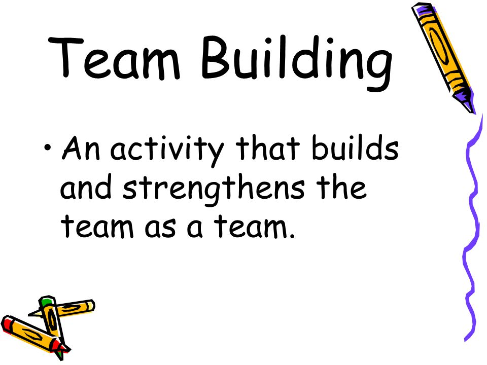 Team Building An activity that builds and strengthens the team as a team.