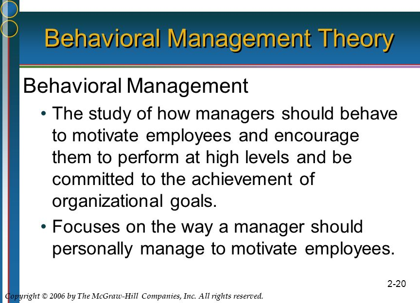 Copyright © 2006 by The McGraw-Hill Companies, Inc. All rights reserved. 2-20 Behavioral Management Theory Behavioral Management The study of how mana